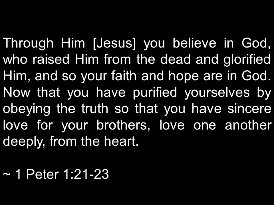 Through Him [Jesus] you believe in God, who raised Him from the dead and glorified Him, and so your faith and hope are in God. Now that you have purified yourselves by obeying the truth so that you have sincere love for your brothers, love one another deeply, from the heart.